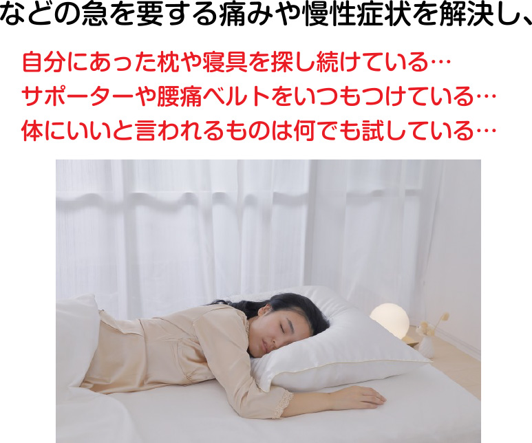 などの急を要する痛みや慢性症状を解決し、自分にあった枕や寝具を探し続けている...サポーターや腰痛ベルトをいつもつけている...体にいいと言われるものは何でも試している...